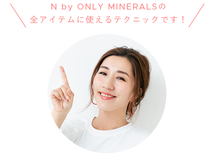 N by ONLY MINERALSの 全アイテムに使えるテクニックです!