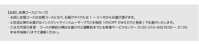 【ファンデ付き特化ケアコースについて】・お届けサイクルは1~3ヶ月からお選びいただけます。・2回目以降はインスタントラインスムーサープラスのみのお届けとなり、毎回10%OFFの¥5,670(税抜)でお届けいたします。・ご注文内容変更の際はお届けの2週間前までにお客様サービスセンター0120-010-642(9:00~21:00年末年始除く)までご連絡ください。