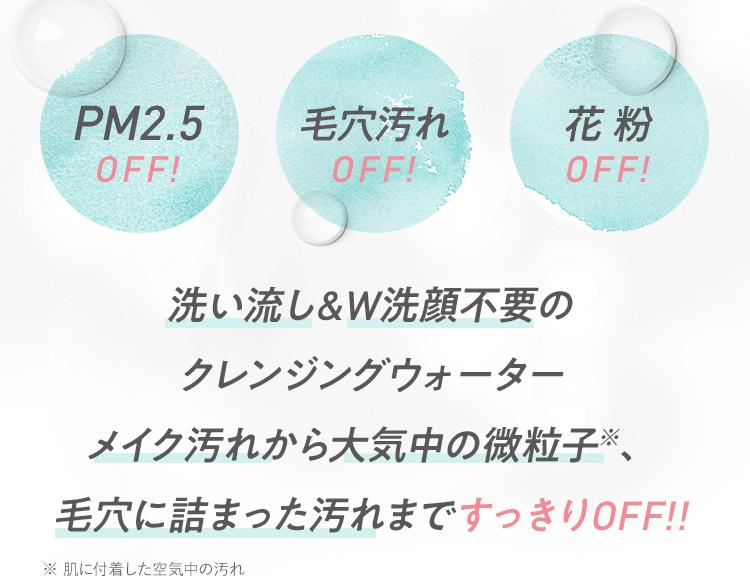 PM2.5 OFF! 毛穴汚れ OFF! 花粉 OFF! 洗い流し&W洗顔不要のクレンジングウォーター メイク汚れから大気中の微粒子(※)、毛穴に詰まった汚れまですっきりOFF!! ※肌に付着した空気中の汚れ