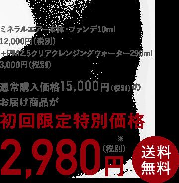 ミネラルエアー本体・ファンデ10ml 12,000円(税別)+ PM2.5クリアクレンジングウォーター290ml 3,000円(税別)= 通常購入価格15,000円(税別)のお届け商品が初回限定2,980円(税別)※ 送料無料