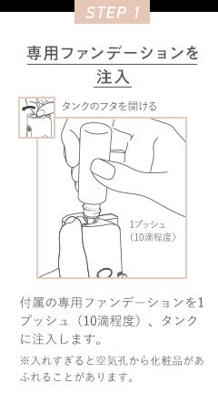 STEP 1 専用ファンデーションを注入 タンクのフタを開ける 1プッシュ(10滴程度)付属の専用ファンデーションを1プッシュ(10滴程度)、タンクに注入します。※入れすぎると空気孔から化粧品があふれることがあります。