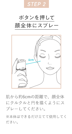 STEP 2 ボタンを押して顔全体にスプレー 肌から約6cmの距離で、顔全体にクルクルと円を描くようにスプレーしてください。※本体はできるだけ立てて使用してください。