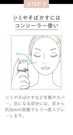 STEP 3 シミやそばかすにはコンシーラー使い シミやそばかすなどを集中カバー。気になる部分には、肌から約3cmの距離でもう一度スプレーします。