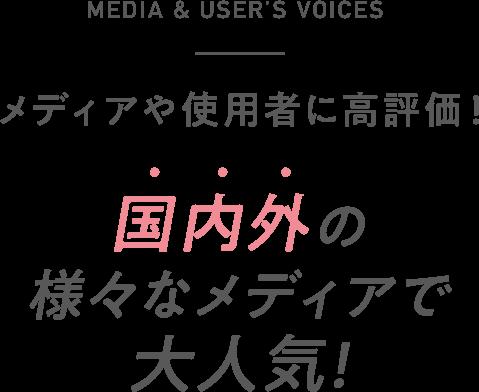 MEDIA & USER'S VOICES メディアや使用者に高評価! 国内外の様々なメディアで大人気!