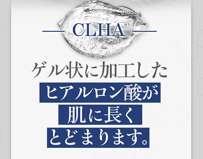 CLHA ゲル状に加工したヒアルロン酸が肌に長くとどまります。