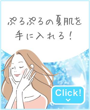 ぷるぷるの夏肌を手に入れる!