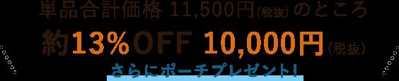 単品合計価格 11,500円(税抜)のところ 約13%OFF 10,000円(税抜)