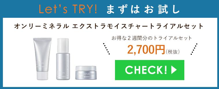 Let's TRY! まずはお試し オンリーミネラル エクストラモイスチャー トライアルセットお得な2週間分のトライアルセット2,700円(税抜)