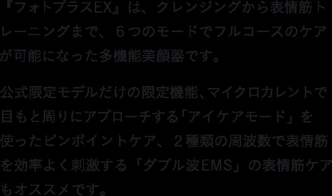 『フォトプラス EX』は、クレンジングから表情筋トレーニングまで、6つのモードでフルコースのケアが可能になった多機能美顔器です。            公式限定モデルだけの限定機能、マイクロカレントで目もと周りにアプローチする「アイケアモード」を使ったピンポイントケア、2種類の周波数で表情筋を効率よく刺激する「ダブル波EMS」の表情筋ケアもオススメです。